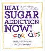 Beat Sugar Addiction Now! for Kids : The Cutting-edge Program That Gets Kids Off Sugar Safely, Easily, and without Fights and Drama - Jacob Teitelbaum