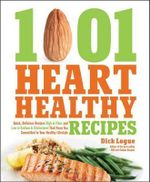 1,001 Heart Healthy Recipes : Quick, Delicious Recipes High in Fiber and Low in Sodium and Cholesterol That Keep You Committed to Your Healthy Lifestyle - Dick Logue