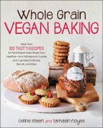 Whole Grain Vegan Baking : More Than 100 Tasty Recipes for Plant-Based Treats Made Even Healthier-From Wholesome Cookies and Cupcakes to Breads, Biscuits, and More - Celine Steen