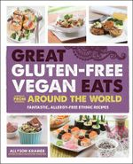 Great Gluten-Free Vegan Eats From Around the World : Fantastic, Allergy-Free Recipes of Full of International Flair - Allyson Kramer