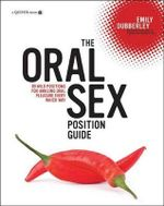 The Oral Sex Position Guide : 69 Wild Positions for Amazing Oral Pleasure Every Which Way - Emily Dubberley