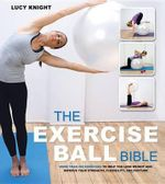 The Exercise Ball Bible : Over 200 Exercises to Help You Lose Weight and Improve Your Fitness, Strength, Flexibility, and Posture - Lucy Knight