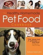 The Healthy Homemade Pet Food Cookbook : 75 Whole-Food Recipes and Tasty Treats for Dogs and Cats of All Ages - Barbara Laino