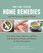 500 Time-Tested Home Remedies and the Science Behind Them : Ease Aches, Pains, Ailments, and More with Hundreds of Simple and Effective At-home Treatments - Linda B. White