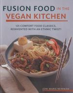 Fusion Food in the Vegan Kitchen : 125 Comfort Food Classics, Reinvented with an Ethnic Twist! - Joni Marie Newman