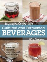 Superfoods for Life, Cultured and Fermented Beverages : Heal Digestion - Supercharge Your Immunity - Detox Your System - 75 Delicious Recipes - Meg Thompson