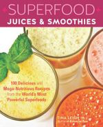 Superfood Juices & Smoothies : 100 Delicious and Mega-Nutritious Recipes from the World's Most Powerful Superfoods - Tina Leigh