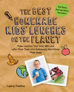 The Best Homemade Kids' Lunches on the Planet : Make Lunches Your Kids Will Love with More Than 200 Deliciously Nutritious Meal Ideas - Laura Fuentes