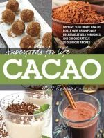 Superfoods for Life, Cacao : Improve Heart Health - Boost Your Brain Power - Decrease Stress Hormones and Chronic Fatique - 75 Delicious Recipes - - Matt Ruscigno