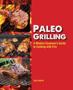 Paleo Grilling : A Modern Caveman's Guide to Cooking with Fire - Tony Federico