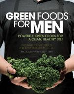 Green Foods for Men : Powerful Green Foods for a Clean, Healthy Diet - Boost Testosterone * Build Muscle * Reduce Stress * Promote Hair Growth * Improve Prostate Health - Michael De Medeiros