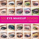 500 Eye Makeup Designs : Inspired and Inventive Looks for Mood and Occasion - Kendra Stanton