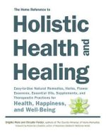 The Home Reference to Holistic Health and Healing : Easy-to-Use Natural Remedies, Herbs, Flower Essences, Essential Oils, Supplements, and Therapeutic Practices for Health, Happiness, and Well-Being - Brigitte Mars