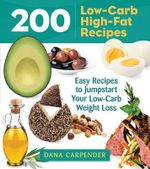 200 Low-Carb, High-Fat Recipes : Easy Recipes to Jumpstart Your Low-Carb Weight Loss - Dana Carpender