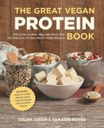 The Great Vegan Protein Book : Fill Up the Healthy Way with More Than 100 Delicious Protein-Based Vegan Recipes Includes * Beans & Lentils * Plants * Tofu & Tempeh * Nuts * Quinoa - Celine Steen