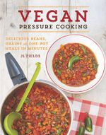 Vegan Pressure Cooking : Delicious Beans, Grains, and One-Pot Meals in Minutes - J. L. Fields