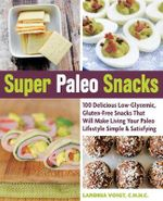 Super Paleo Snacks : 100 Delicious Low-Glycemic, Gluten-Free Snacks That Will Make Living Your Paleo Lifestyle Simple & Satisfying - Landria Voigt
