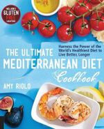 The Ultimate Mediterranean Diet Cookbook : Harness the Power of the World's Healthiest Diet to Live Better, Longer - Amy Riolo