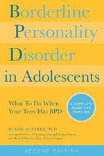 Borderline Personality Disorder in Adolescents : What to Do When Your Teen Has BPD: A Complete Guide for Families - Blaise A. Aguirre