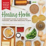 Healing Herbs : A Beginner's Guide to Identifying, Foraging, and Using Medicinal Plants / More Than 100 Remedies and Recipes from the 20 Most Healing Plants - Tina Sams