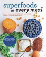 Superfoods at Every Meal : Nourish Your Family with Quick and Easy Recipes Using 10 Everyday Superfoods: * Quinoa * Chickpeas * Kale * Sweet Potatoes * Blueberries * Eggs * Hone - Kelly Pfeiffer