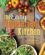 The Easy Vegetarian Kitchen : 50 Classic Recipes with Seasonal Variations for Hundreds of Fast, Delicious Plant-Based Meals - Erin Alderson