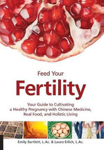 Feed Your Fertility : Your Guide to Cultivating a Healthy Pregnancy with Chinese Medicine, Real Food, and Holistic Living - Emily Bartlett