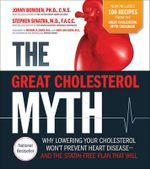 The Great Cholesterol Myth + 100 Recipes for Preventing and Reversing Heart Disease : Why Lowering Your Cholesterol Won't Prevent Heart Disease and the Statin Free Plan and Diet That Will - Ph.D. Jonny Bowden