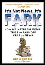 It's Not News it's Fark : How Mainstream Media Tries to Pass Off Crap as News - Drew Curtis