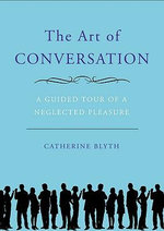 The Art of Conversation : A Guided Tour of a Neglected Pleasure - Catherine Blyth