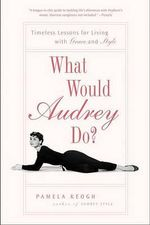 What Would Audrey Do? : Timeless Lessons for Living with Grace and Style - Pamela Keogh