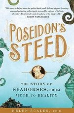 Poseidon's Steed : The Story of Seahorses, from Myth to Reality - Helen Scales
