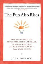 The Pun Also Rises : How the Humble Pun Revolutionized Language, Changed History, and Made Wordplay More Than Some Antics - John Pollack