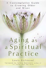 Aging as a Spiritual Practice : A Contemplative Guide to Growing Older and Wiser - Lewis Richmond