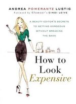 How to Look Expensive : A Beauty Editor's Secrets to Getting Gorgeous Without Breaking the Bank - Andrea Pomerantz Lustig