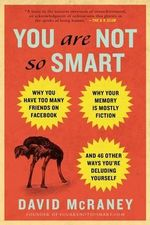 You Are Not So Smart : Why You Have Too Many Friends on Facebook, Why Your Memory Is Mostly Fiction, and 46 Other Ways You're Deluding Yourself - David McRaney