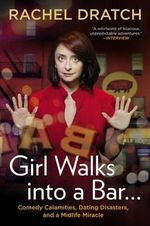 Girl Walks Into a Bar... : Comedy Calamities, Dating Disasters, and a Midlife Miracle - Rachel Dratch