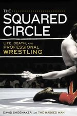 The Squared Circle : Life, Death and Professional Wrestling - Associate Professor David Shoemaker, P