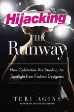 Hijacking the Runway : How Celebrities Are Stealing the Spotlight from Fashion Designers - Teri Agins