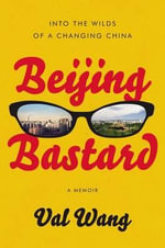 Beijing Bastard : Into the Wilds of a Changing China - Val Wang