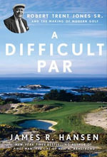 A Difficult Par : Robert Trent Jones Sr. and the Making of Modern Golf - James Hansen