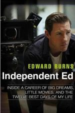 Independent Ed : Inside a Career of Big Dreams, Little Movies, and the Twelve Best Days of My Life - Both in the Department of English Languages and Literature Edward Burns
