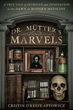 Dr. Mutter's Marvels : A True Tale of Intrigue and Innovation at the Dawn of Modern Medicine - Cristin O'Keefe Aptowicz