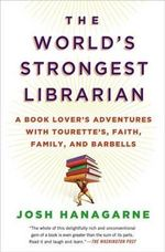 The World's Strongest Librarian : A Book Lover's Adventures - Josh Hanagarne