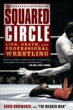 The Squared Circle : Life, Death and Professional Wrestling - David Shoemaker