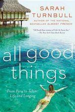All Good Things : From Paris to Tahiti: Life and Longing - Sarah Turnbull