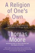 A Religion of One's Own : A Guide to Creating a Personal Spirituality in a Secular World - Thomas Moore