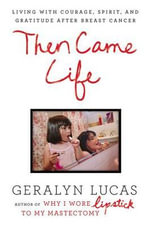Then Came Life : Living with Courage, Spirit, and Gratitude After Breast Cancer - Geralyn Lucas