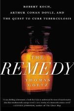 The Remedy : Robert Koch, Arthur Conan Doyle and the Quest to Cure Tuberculosis - Thomas Goetz