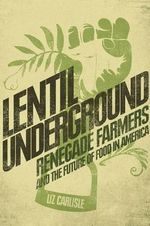 Lentil Underground : Renegade Farmers and the Future of Food in America - Liz Carlisle